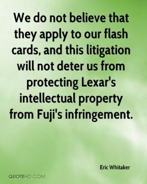 Eric Whitaker - We do not believe that they apply to our flash cards, and this litigation will not deter us from protecting Lexar's intellectual property from Fuji's infringement.