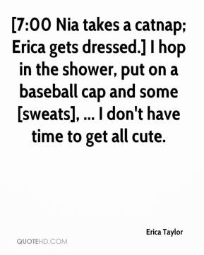 Erica Taylor - [7:00 Nia takes a catnap; Erica gets dressed.] I hop in the shower, put on a baseball cap and some [sweats], ... I don't have time to get all cute.