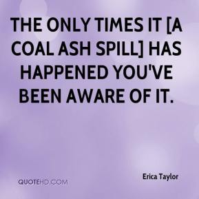 The only times it [a coal ash spill] has happened you've been aware of it.