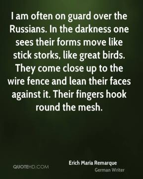Erich Maria Remarque - I am often on guard over the Russians. In the darkness one sees their forms move like stick storks, like great birds. They come close up to the wire fence and lean their faces against it. Their fingers hook round the mesh.