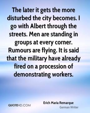 Erich Maria Remarque - The later it gets the more disturbed the city becomes. I go with Albert through the streets. Men are standing in groups at every corner. Rumours are flying. It is said that the military have already fired on a procession of demonstrating workers.