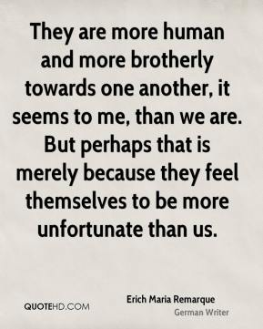 They are more human and more brotherly towards one another, it seems to me, than we are. But perhaps that is merely because they feel themselves to be more unfortunate than us.