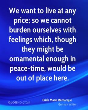 Erich Maria Remarque - We want to live at any price; so we cannot burden ourselves with feelings which, though they might be ornamental enough in peace-time, would be out of place here.