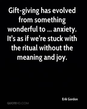 Erik Gordon - Gift-giving has evolved from something wonderful to ... anxiety. It's as if we're stuck with the ritual without the meaning and joy.