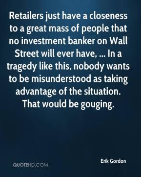 Erik Gordon - Retailers just have a closeness to a great mass of people that no investment banker on Wall Street will ever have, ... In a tragedy like this, nobody wants to be misunderstood as taking advantage of the situation. That would be gouging.