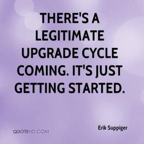 Erik Suppiger - There's a legitimate upgrade cycle coming. It's just getting started.