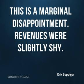 Erik Suppiger - This is a marginal disappointment. Revenues were slightly shy.