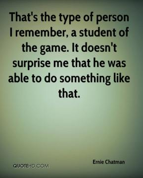Ernie Chatman - That's the type of person I remember, a student of the game. It doesn't surprise me that he was able to do something like that.
