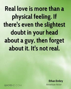 Real love is more than a physical feeling. If there's even the slightest doubt in your head about a guy, then forget about it. It's not real.