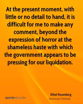 Ethel Rosenberg - At the present moment, with little or no detail to hand, it is difficult for me to make any comment, beyond the expression of horror at the shameless haste with which the government appears to be pressing for our liquidation.