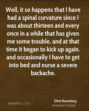 Ethel Rosenberg - Well, it so happens that I have had a spinal curvature since I was about thirteen and every once in a while that has given me some trouble, and at that time it began to kick up again. and occasionally I have to get into bed and nurse a severe backache.