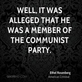 Ethel Rosenberg - Well, it was alleged that he was a member of the Communist Party.