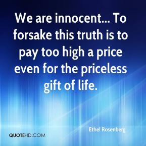 Ethel Rosenberg - We are innocent... To forsake this truth is to pay too high a price even for the priceless gift of life.
