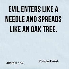 Ethiopian Proverb - Evil enters like a needle and spreads like an oak tree.