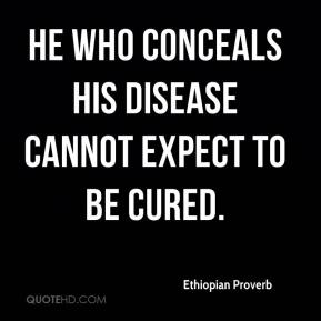 Ethiopian Proverb - He who conceals his disease cannot expect to be cured.