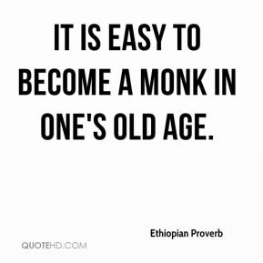 Ethiopian Proverb - It is easy to become a monk in one's old age.