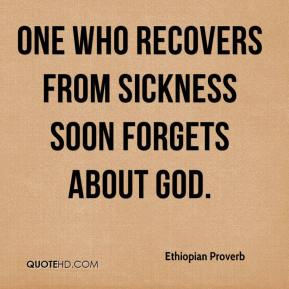 Ethiopian Proverb - One who recovers from sickness soon forgets about God.