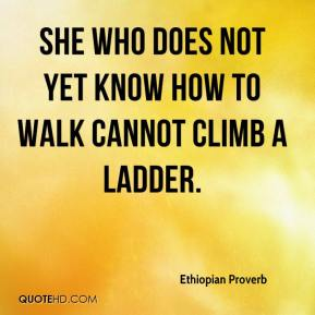 She who does not yet know how to walk cannot climb a ladder.