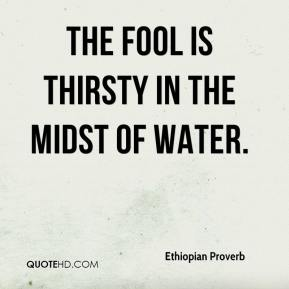 Ethiopian Proverb - The fool is thirsty in the midst of water.