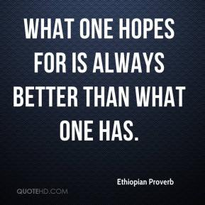 Ethiopian Proverb - What one hopes for is always better than what one has.