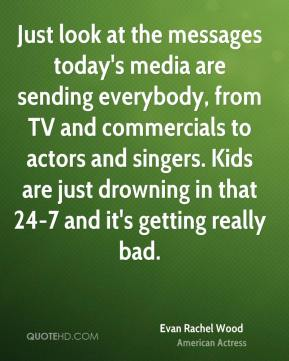 Just look at the messages today's media are sending everybody, from TV and commercials to actors and singers. Kids are just drowning in that 24-7 and it's getting really bad.