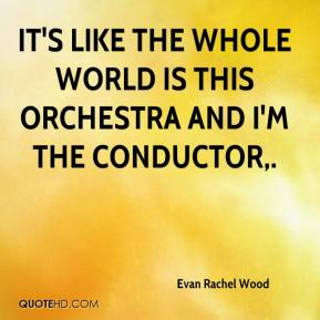 Evan Rachel Wood - It's like the whole world is this orchestra and I'm the conductor.