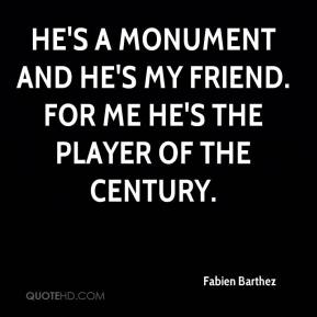 He's a monument and he's my friend. For me he's the player of the century.