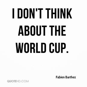 I don't think about the World Cup.