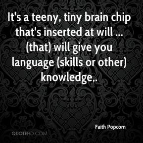 Faith Popcorn - It's a teeny, tiny brain chip that's inserted at will ... (that) will give you language (skills or other) knowledge.
