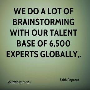 Faith Popcorn - We do a lot of brainstorming with our talent base of 6,500 experts globally.