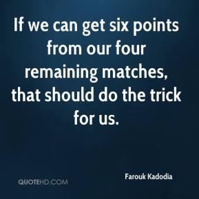 Farouk Kadodia - If we can get six points from our four remaining matches, that should do the trick for us.
