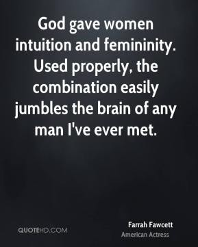 God gave women intuition and femininity. Used properly, the combination easily jumbles the brain of any man I've ever met.