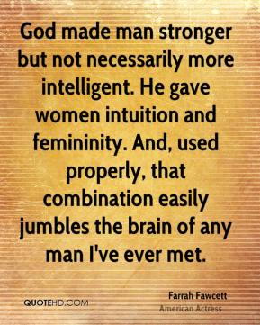God made man stronger but not necessarily more intelligent. He gave women intuition and femininity. And, used properly, that combination easily jumbles the brain of any man I've ever met.