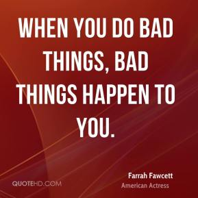 Farrah Fawcett - When you do bad things, bad things happen to you.
