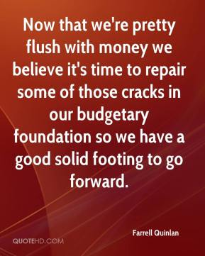 Farrell Quinlan - Now that we're pretty flush with money we believe it's time to repair some of those cracks in our budgetary foundation so we have a good solid footing to go forward.