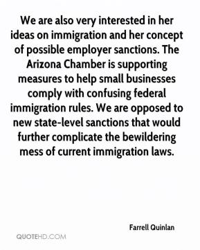 Farrell Quinlan - We are also very interested in her ideas on immigration and her concept of possible employer sanctions. The Arizona Chamber is supporting measures to help small businesses comply with confusing federal immigration rules. We are opposed to new state-level sanctions that would further complicate the bewildering mess of current immigration laws.