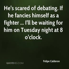 Felipe Calderon - He's scared of debating. If he fancies himself as a fighter ... I'll be waiting for him on Tuesday night at 8 o'clock.