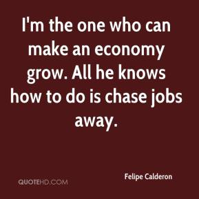 I'm the one who can make an economy grow. All he knows how to do is chase jobs away.