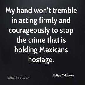 Felipe Calderon - My hand won't tremble in acting firmly and courageously to stop the crime that is holding Mexicans hostage.