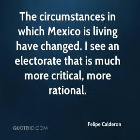 Felipe Calderon - The circumstances in which Mexico is living have changed. I see an electorate that is much more critical, more rational.