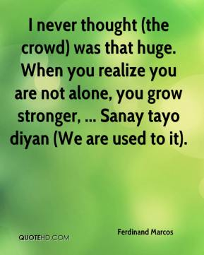 Ferdinand Marcos - I never thought (the crowd) was that huge. When you realize you are not alone, you grow stronger, ... Sanay tayo diyan (We are used to it).