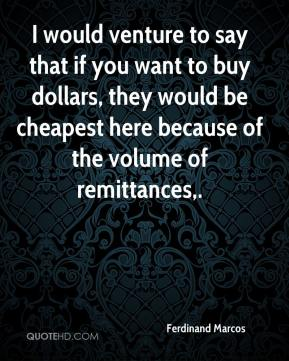 Ferdinand Marcos - I would venture to say that if you want to buy dollars, they would be cheapest here because of the volume of remittances.