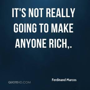 Ferdinand Marcos - It's not really going to make anyone rich.