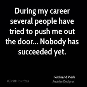 During my career several people have tried to push me out the door... Nobody has succeeded yet.