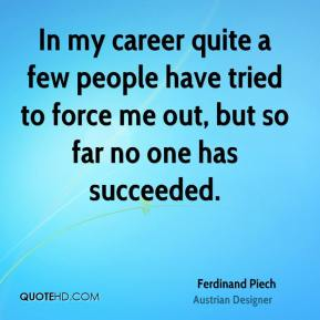 In my career quite a few people have tried to force me out, but so far no one has succeeded.