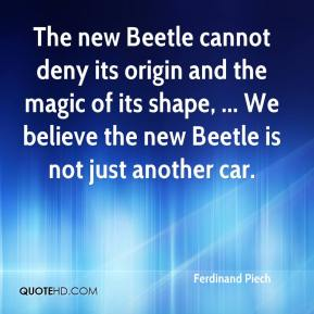 Ferdinand Piech - The new Beetle cannot deny its origin and the magic of its shape, ... We believe the new Beetle is not just another car.