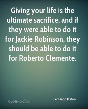 Fernando Mateo - Giving your life is the ultimate sacrifice, and if they were able to do it for Jackie Robinson, they should be able to do it for Roberto Clemente.