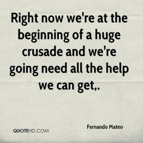 Fernando Mateo - Right now we're at the beginning of a huge crusade and we're going need all the help we can get.