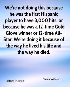 We're not doing this because he was the first Hispanic player to have 3,000 hits, or because he was a 12-time Gold Glove winner or 12-time All-Star. We're doing it because of the way he lived his life and the way he died.