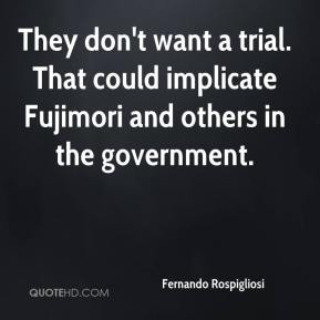 Fernando Rospigliosi - They don't want a trial. That could implicate Fujimori and others in the government.